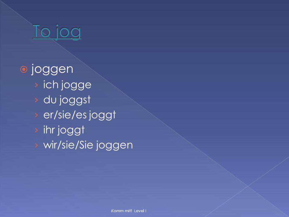  joggen › ich jogge › du joggst › er/sie/es joggt › ihr joggt › wir/sie/Sie joggen Komm mit! Level I