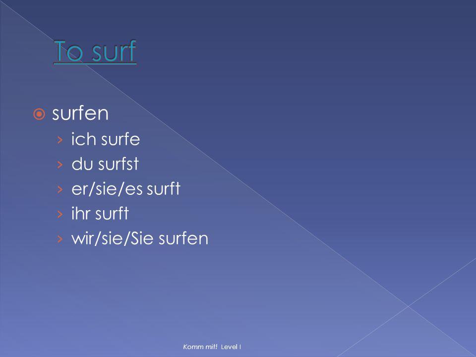  surfen › ich surfe › du surfst › er/sie/es surft › ihr surft › wir/sie/Sie surfen Komm mit! Level I