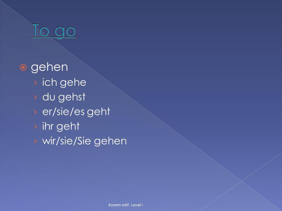  gehen › ich gehe › du gehst › er/sie/es geht › ihr geht › wir/sie/Sie gehen Komm mit! Level I