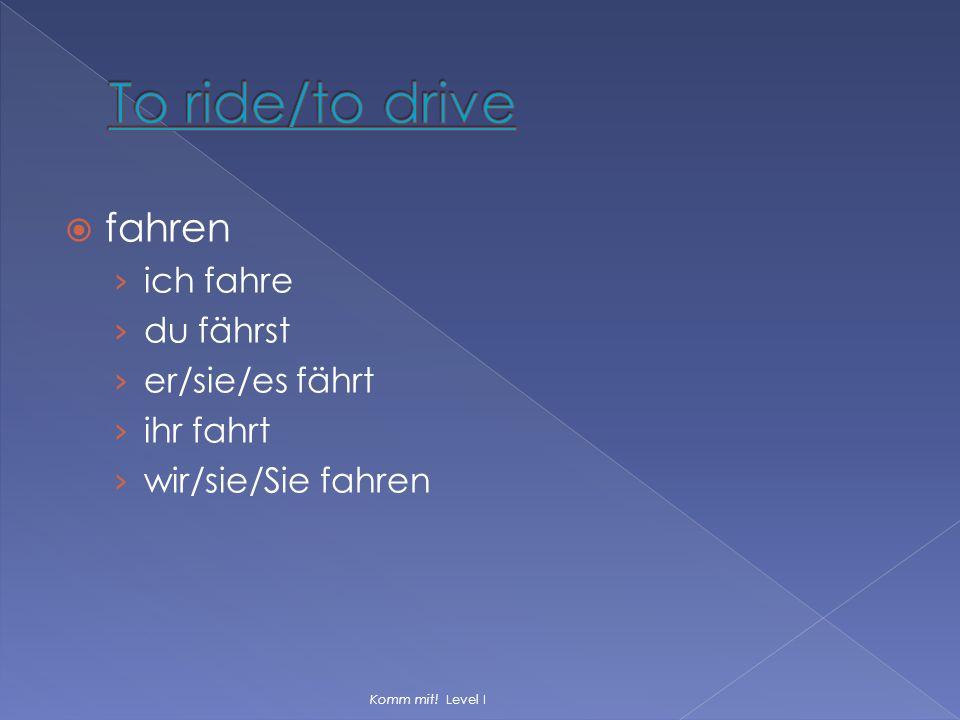  fahren › ich fahre › du fährst › er/sie/es fährt › ihr fahrt › wir/sie/Sie fahren Komm mit! Level I