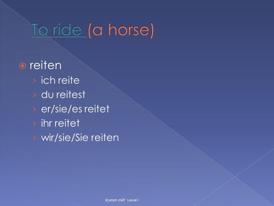  reiten › ich reite › du reitest › er/sie/es reitet › ihr reitet › wir/sie/Sie reiten Komm mit! Level I