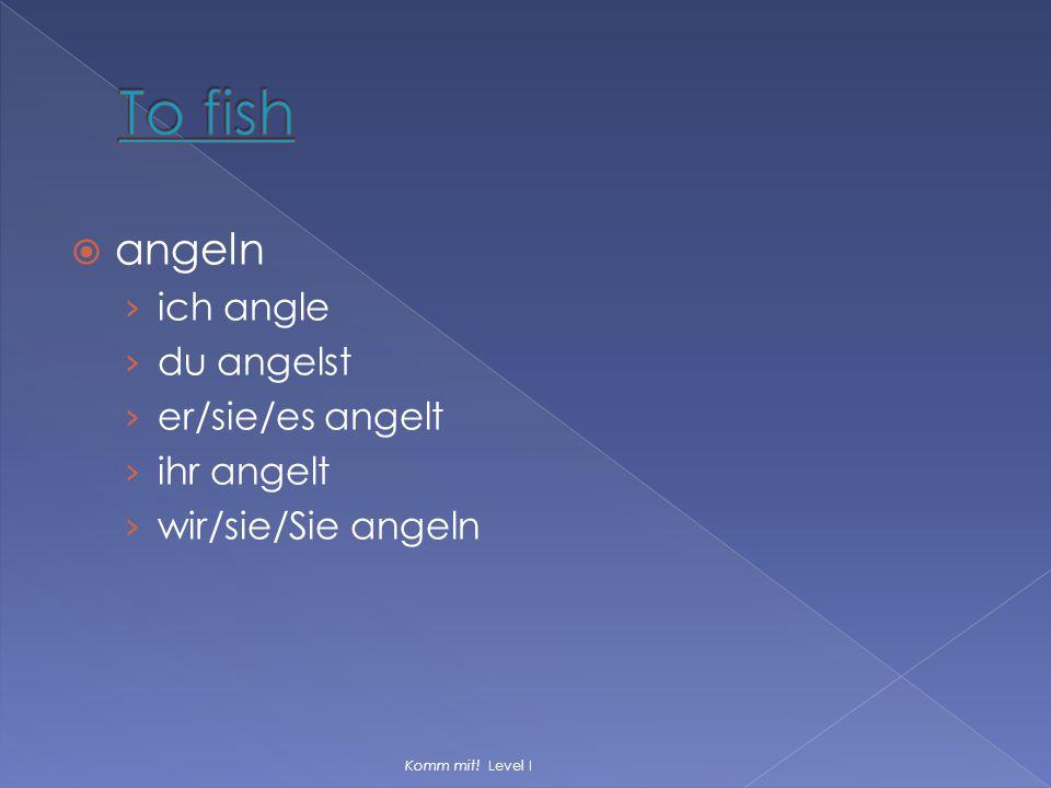  angeln › ich angle › du angelst › er/sie/es angelt › ihr angelt › wir/sie/Sie angeln Komm mit! Level I