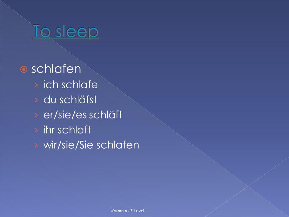  schlafen › ich schlafe › du schläfst › er/sie/es schläft › ihr schlaft › wir/sie/Sie schlafen Komm mit! Level I