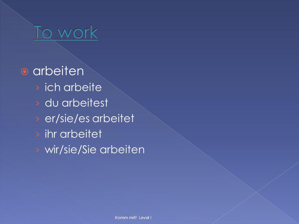  arbeiten › ich arbeite › du arbeitest › er/sie/es arbeitet › ihr arbeitet › wir/sie/Sie arbeiten Komm mit! Level I