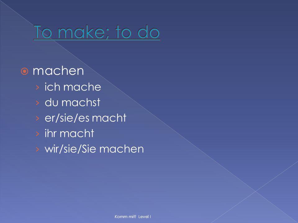  machen › ich mache › du machst › er/sie/es macht › ihr macht › wir/sie/Sie machen Komm mit! Level I