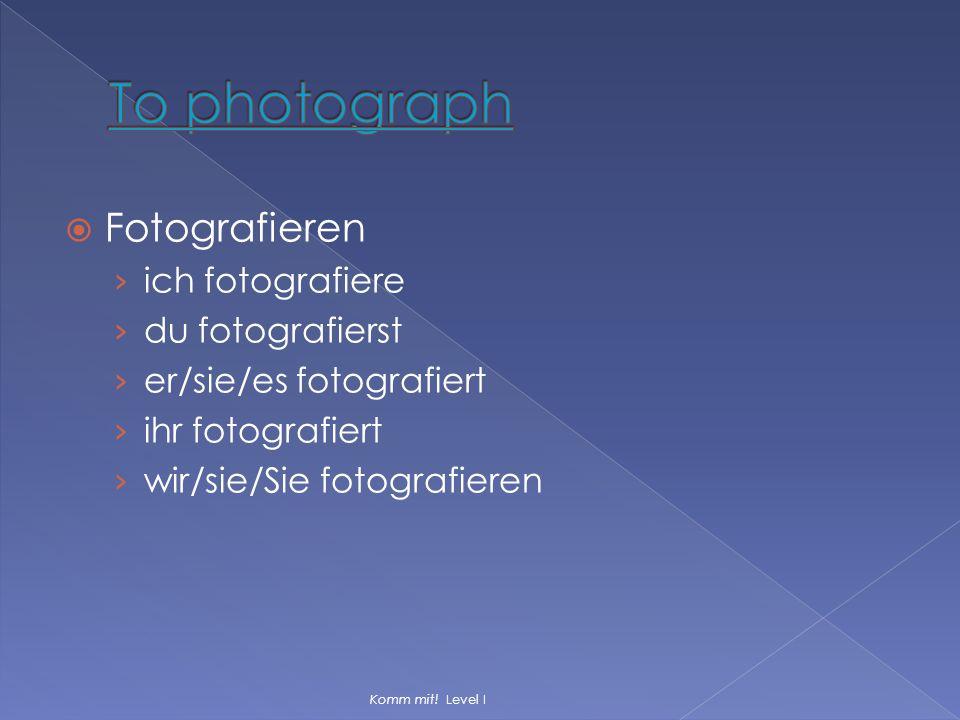  Fotografieren › ich fotografiere › du fotografierst › er/sie/es fotografiert › ihr fotografiert › wir/sie/Sie fotografieren Komm mit! Level I
