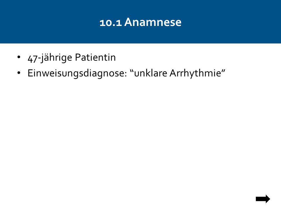 """10.1 Anamnese 47-jährige Patientin Einweisungsdiagnose: """"unklare Arrhythmie"""""""