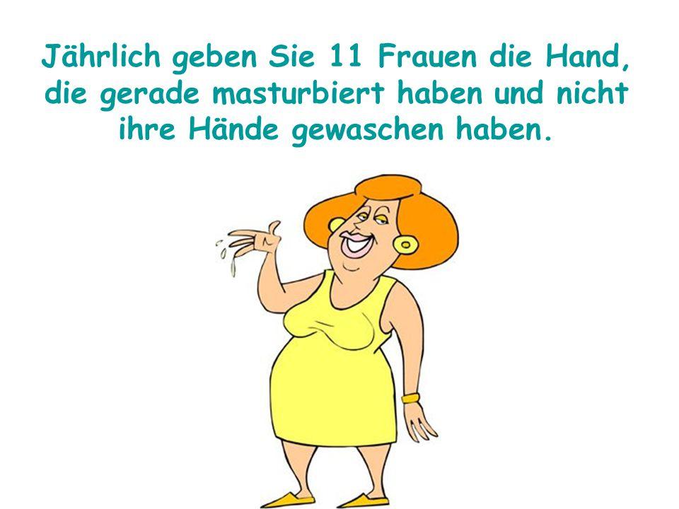 Jährlich geben Sie 11 Frauen die Hand, die gerade masturbiert haben und nicht ihre Hände gewaschen haben.