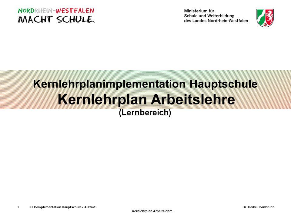 1KLP-Implementation Hauptschule - AuftaktDr. Heike Hornbruch Kernlehrplan Arbeitslehre Kernlehrplanimplementation Hauptschule Kernlehrplan Arbeitslehr