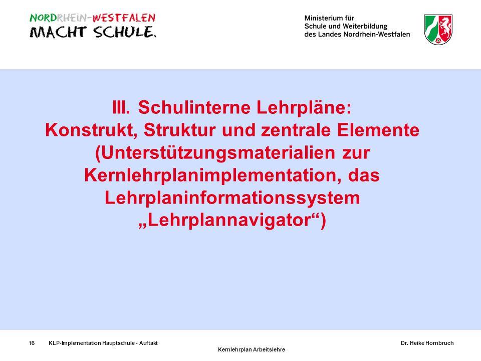 16KLP-Implementation Hauptschule - AuftaktDr. Heike Hornbruch Kernlehrplan Arbeitslehre 16 III. Schulinterne Lehrpläne: Konstrukt, Struktur und zentra