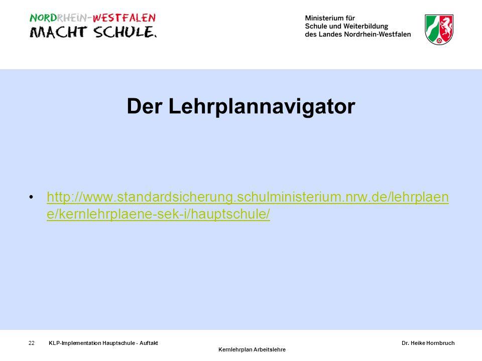 22KLP-Implementation Hauptschule - AuftaktDr. Heike Hornbruch Kernlehrplan Arbeitslehre Der Lehrplannavigator http://www.standardsicherung.schulminist