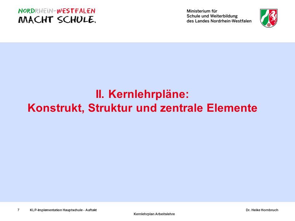 7KLP-Implementation Hauptschule - AuftaktDr. Heike Hornbruch Kernlehrplan Arbeitslehre 7 II. Kernlehrpläne: Konstrukt, Struktur und zentrale Elemente