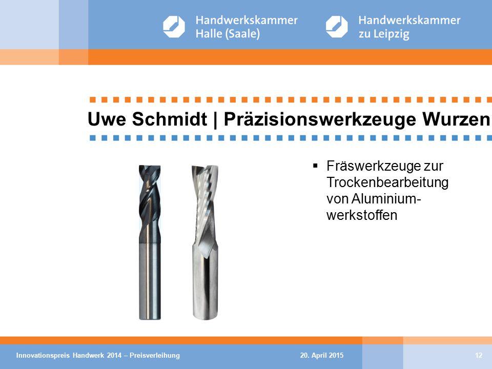 20. April 2015Innovationspreis Handwerk 2014 – Preisverleihung12 Uwe Schmidt | Präzisionswerkzeuge Wurzen  Fräswerkzeuge zur Trockenbearbeitung von A