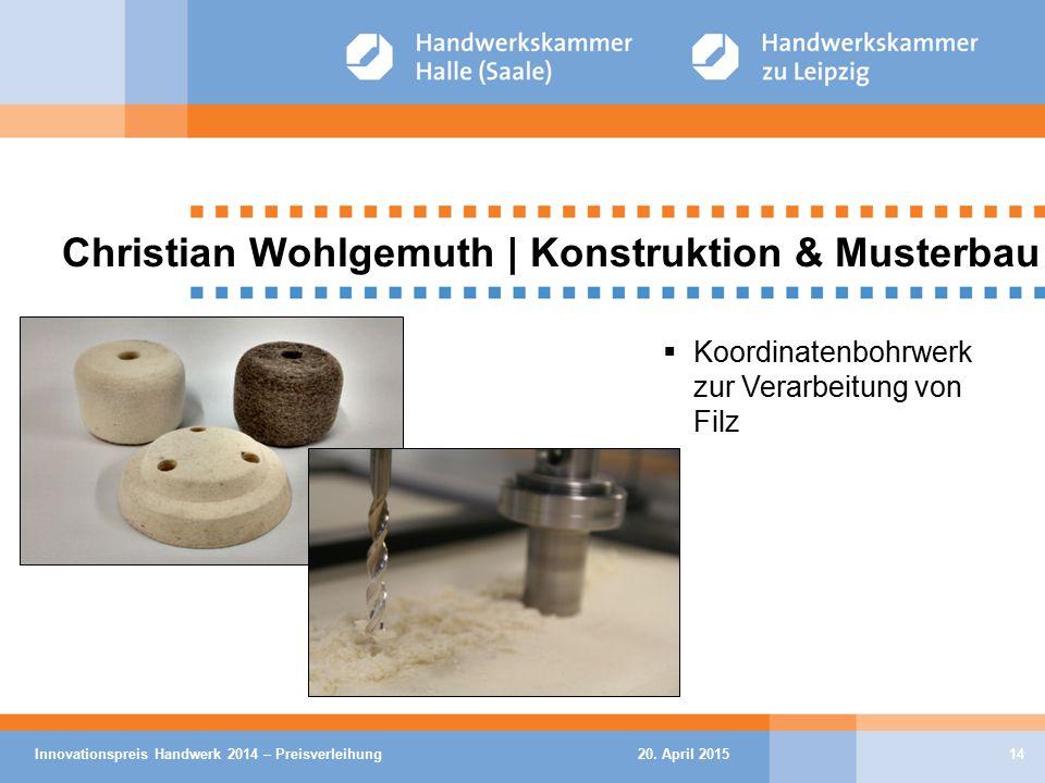 20. April 2015Innovationspreis Handwerk 2014 – Preisverleihung14 Christian Wohlgemuth | Konstruktion & Musterbau  Koordinatenbohrwerk zur Verarbeitun