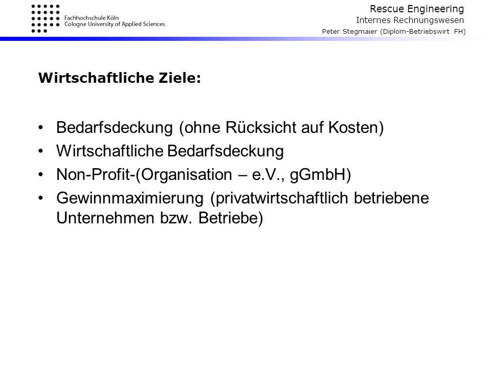 Rescue Engineering Internes Rechnungswesen Peter Stegmaier (Diplom-Betriebswirt FH) Wirtschaftliche Ziele: Bedarfsdeckung (ohne Rücksicht auf Kosten)