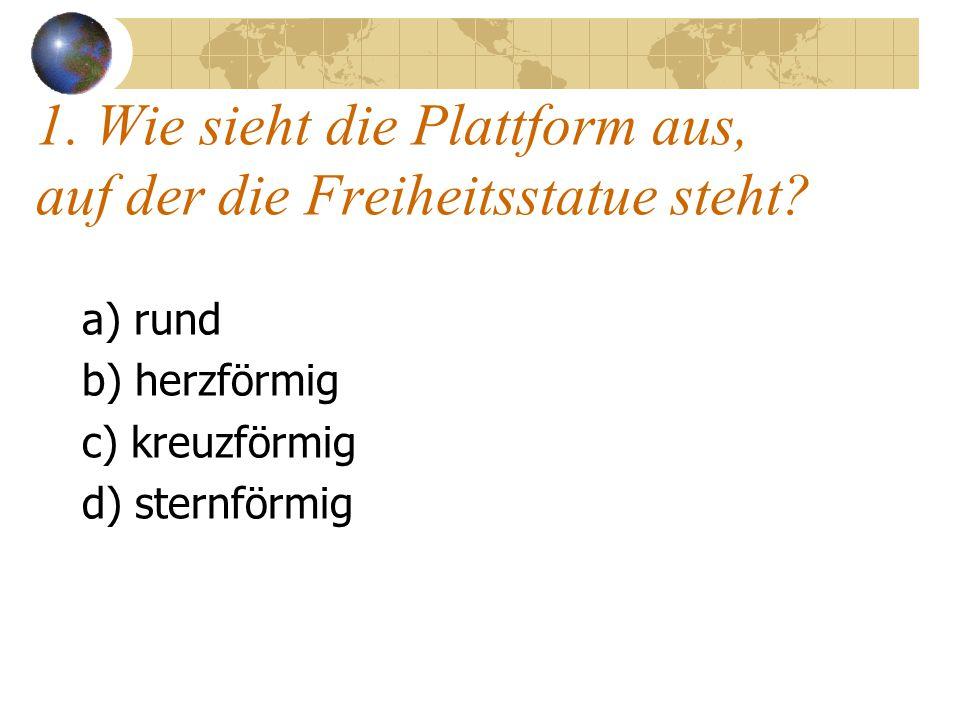 1. Wie sieht die Plattform aus, auf der die Freiheitsstatue steht? a) rund b) herzförmig c) kreuzförmig d) sternförmig