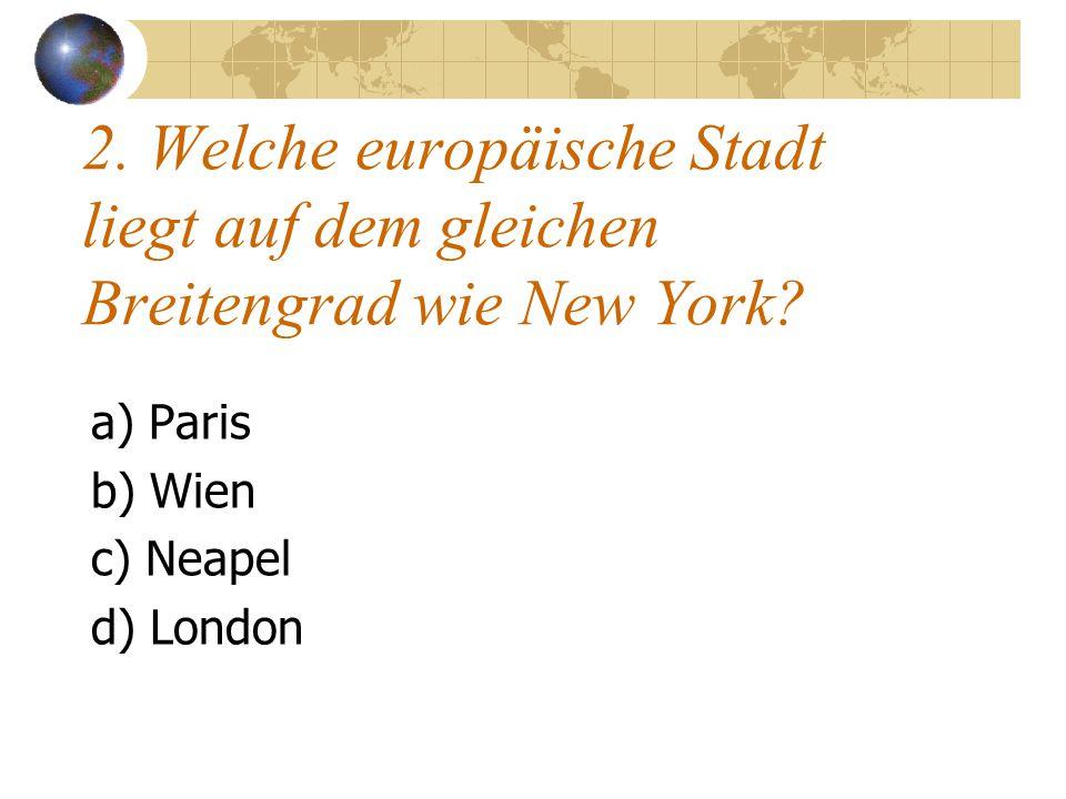 2. Welche europäische Stadt liegt auf dem gleichen Breitengrad wie New York? a) Paris b) Wien c) Neapel d) London