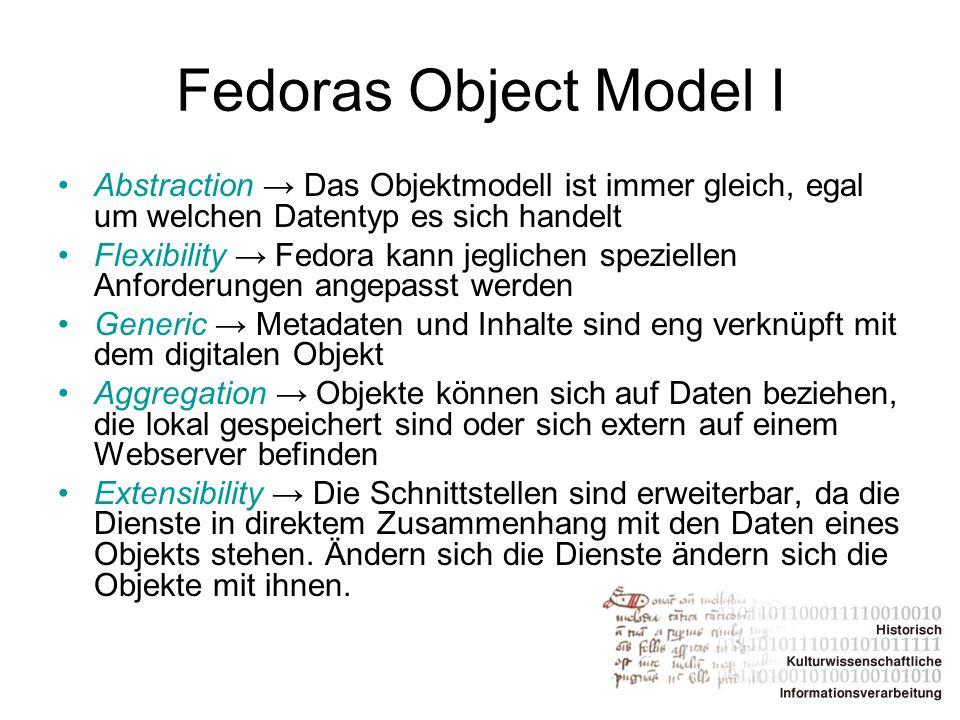 Fedoras Object Model I Abstraction → Das Objektmodell ist immer gleich, egal um welchen Datentyp es sich handelt Flexibility → Fedora kann jeglichen s