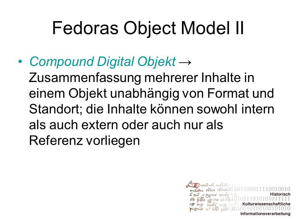 Fedoras Object Model II Compound Digital Objekt → Zusammenfassung mehrerer Inhalte in einem Objekt unabhängig von Format und Standort; die Inhalte kön