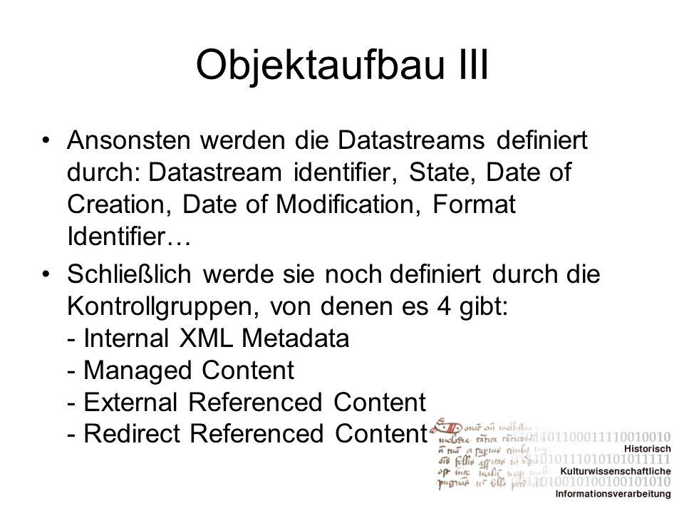 Objektaufbau III Ansonsten werden die Datastreams definiert durch: Datastream identifier, State, Date of Creation, Date of Modification, Format Identi