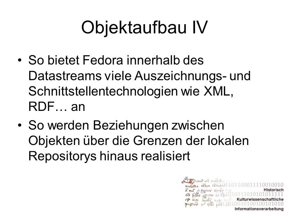 Objektaufbau IV So bietet Fedora innerhalb des Datastreams viele Auszeichnungs- und Schnittstellentechnologien wie XML, RDF… an So werden Beziehungen