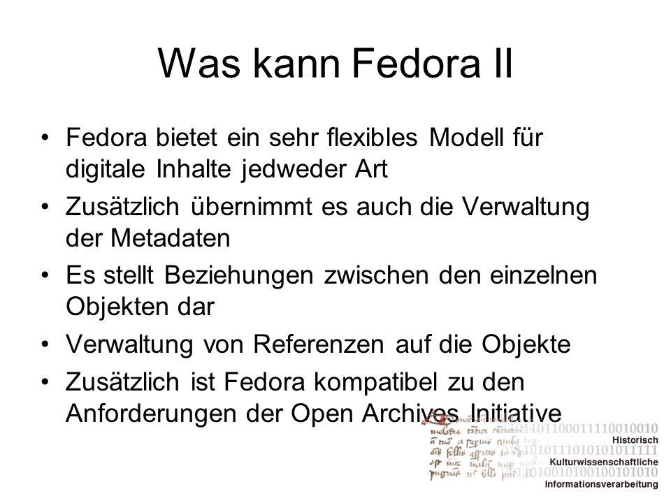 Was kann Fedora II Fedora bietet ein sehr flexibles Modell für digitale Inhalte jedweder Art Zusätzlich übernimmt es auch die Verwaltung der Metadaten