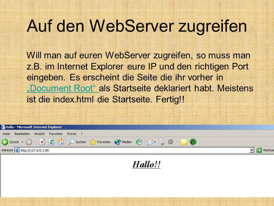 Auf den WebServer zugreifen Will man auf euren WebServer zugreifen, so muss man z.B. im Internet Explorer eure IP und den richtigen Port eingeben. Es