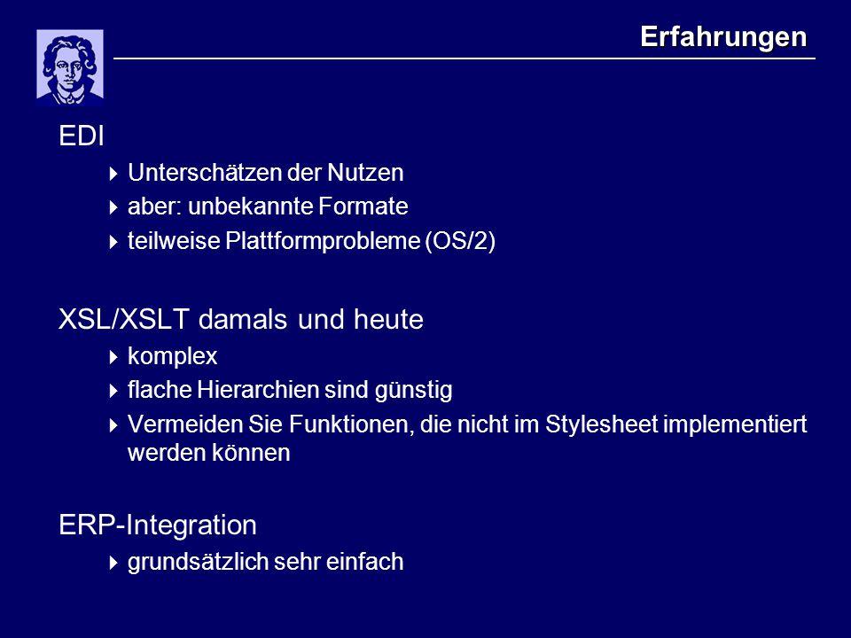 Erfahrungen EDI  Unterschätzen der Nutzen  aber: unbekannte Formate  teilweise Plattformprobleme (OS/2) XSL/XSLT damals und heute  komplex  flach