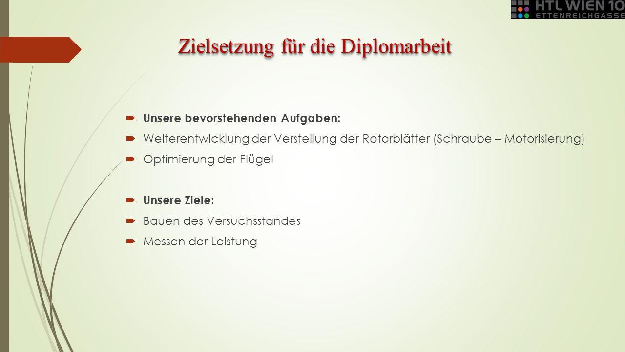 Zielsetzung für die Diplomarbeit  Unsere bevorstehenden Aufgaben:  Weiterentwicklung der Verstellung der Rotorblätter (Schraube – Motorisierung)  O