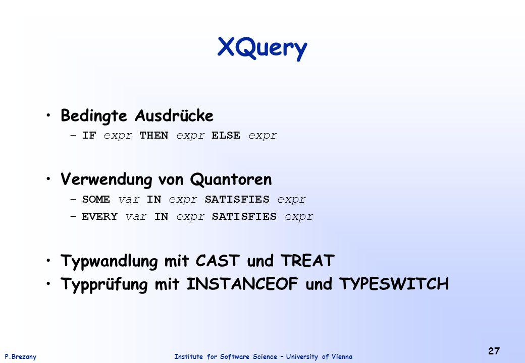 Institute for Software Science – University of ViennaP.Brezany 27 XQuery Bedingte Ausdrücke –IF expr THEN expr ELSE expr Verwendung von Quantoren –SOM