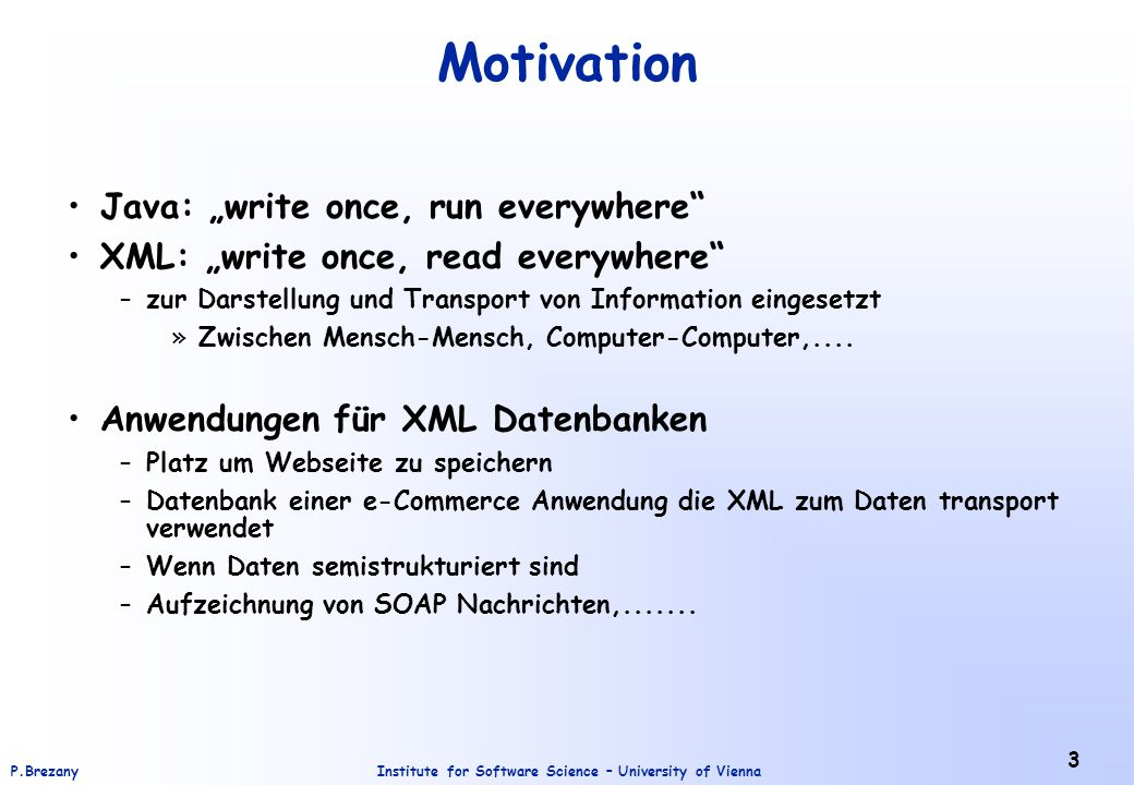 "Institute for Software Science – University of ViennaP.Brezany 3 Motivation Java: ""write once, run everywhere"" XML: ""write once, read everywhere"" –zur"