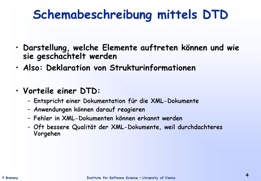 Institute for Software Science – University of ViennaP.Brezany 5 XML Schema wesentlich umfangreichere Darstellungsm ö glichkeiten als DTDs vordefinierte Datentypen –Vielzahl von Standardtypen (int, float, string,....) die M ö glichkeit zur Definition eigener Datentypen –basieren auf den vordefinierten Datentypen XML-Syntax die M ö glichkeit, Integrit ä tsbedingungen darzustellen, die die Korrektheit der XML-Dokumente beschreiben –Eindeutigkeitsbedingung (unique) –Schl ü ssel (key) –sowie Referenzen auf Schl ü ssel (keyref)