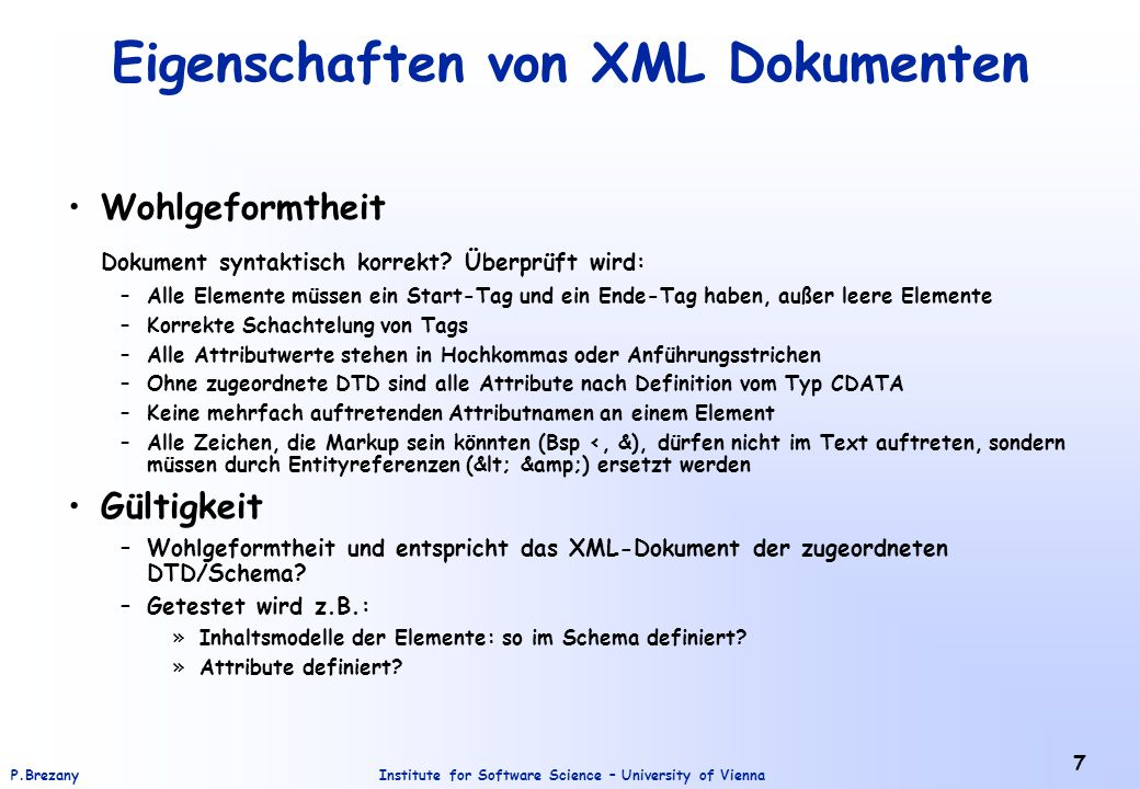 Institute for Software Science – University of ViennaP.Brezany 7 Eigenschaften von XML Dokumenten Wohlgeformtheit Dokument syntaktisch korrekt? Überpr