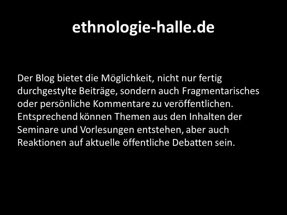 ethnologie-halle.de Der Blog bietet die Möglichkeit, nicht nur fertig durchgestylte Beiträge, sondern auch Fragmentarisches oder persönliche Kommentar