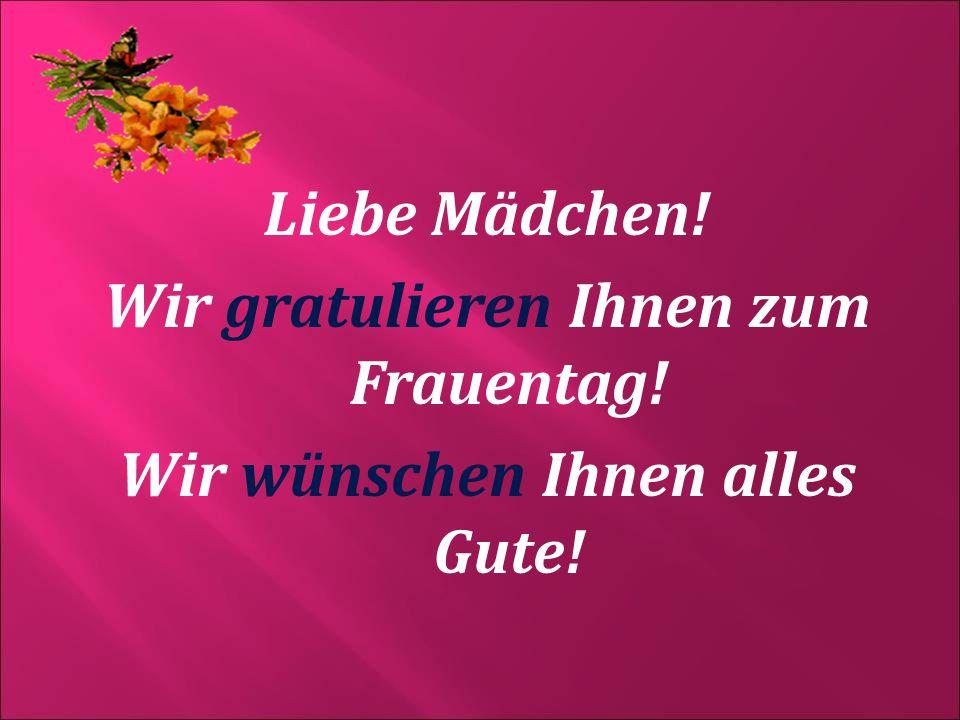 Liebe Mädchen! Wir gratulieren Ihnen zum Frauentag! Wir wünschen Ihnen alles Gute!