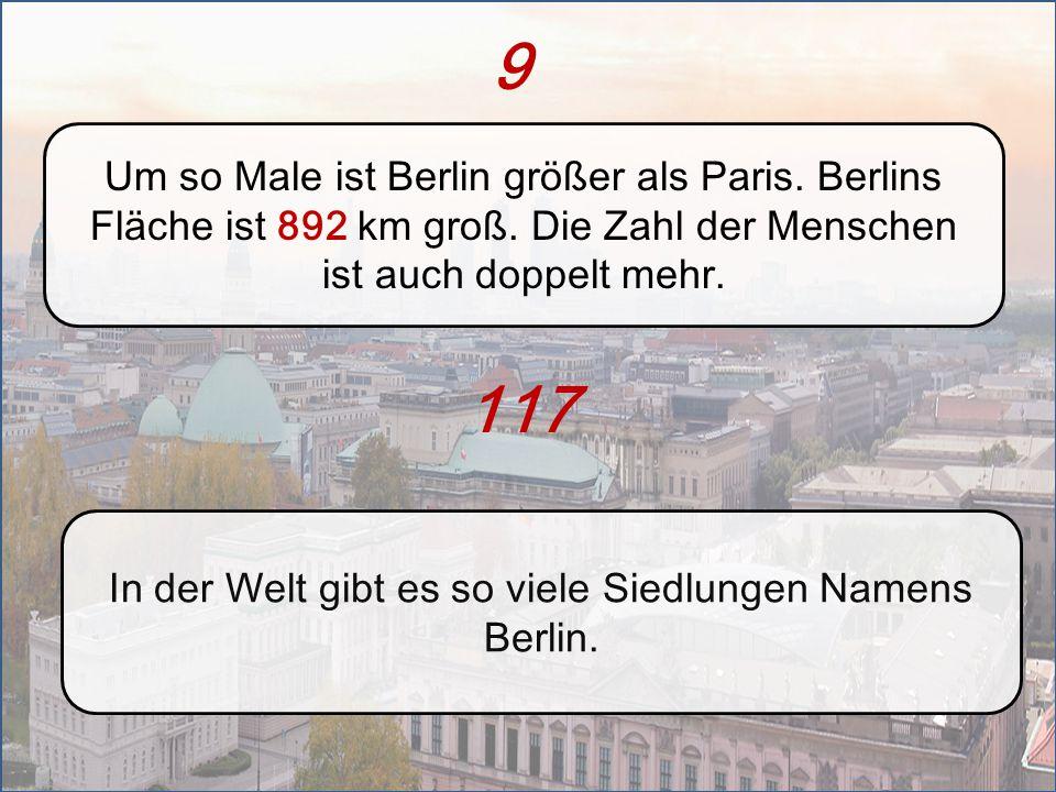 9 Um so Male ist Berlin größer als Paris. Berlins Fläche ist 892 km groß. Die Zahl der Menschen ist auch doppelt mehr. In der Welt gibt es so viele Si