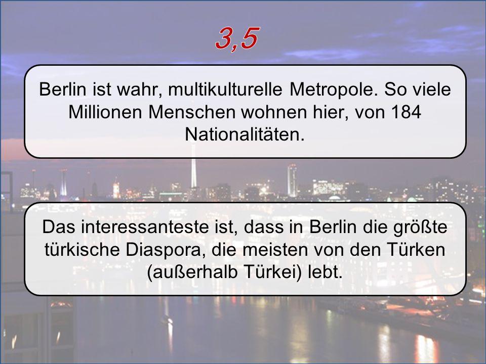 Berlin ist wahr, multikulturelle Metropole. So viele Millionen Menschen wohnen hier, von 184 Nationalitäten. Das interessanteste ist, dass in Berlin d