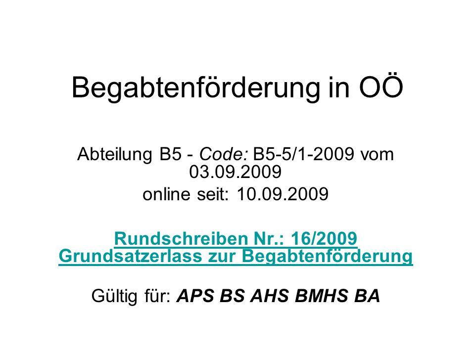 Begabtenförderung in OÖ Abteilung B5 - Code: B5-5/1-2009 vom 03.09.2009 online seit: 10.09.2009 Rundschreiben Nr.: 16/2009 Grundsatzerlass zur Begabtenförderung Gültig für: APS BS AHS BMHS BA