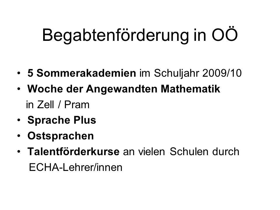 Begabtenförderung in OÖ 5 Sommerakademien im Schuljahr 2009/10 Woche der Angewandten Mathematik in Zell / Pram Sprache Plus Ostsprachen Talentförderkurse an vielen Schulen durch ECHA-Lehrer/innen