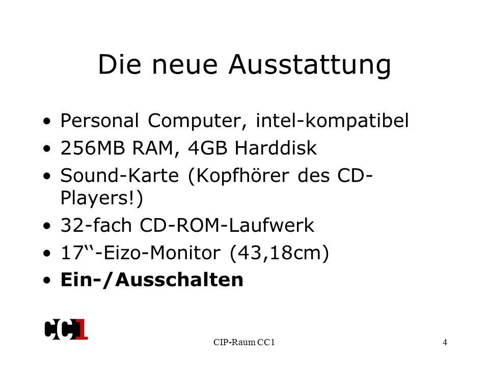 CIP-Raum CC14 Die neue Ausstattung Personal Computer, intel-kompatibel 256MB RAM, 4GB Harddisk Sound-Karte (Kopfhörer des CD- Players!) 32-fach CD-ROM-Laufwerk 17''-Eizo-Monitor (43,18cm) Ein-/Ausschalten
