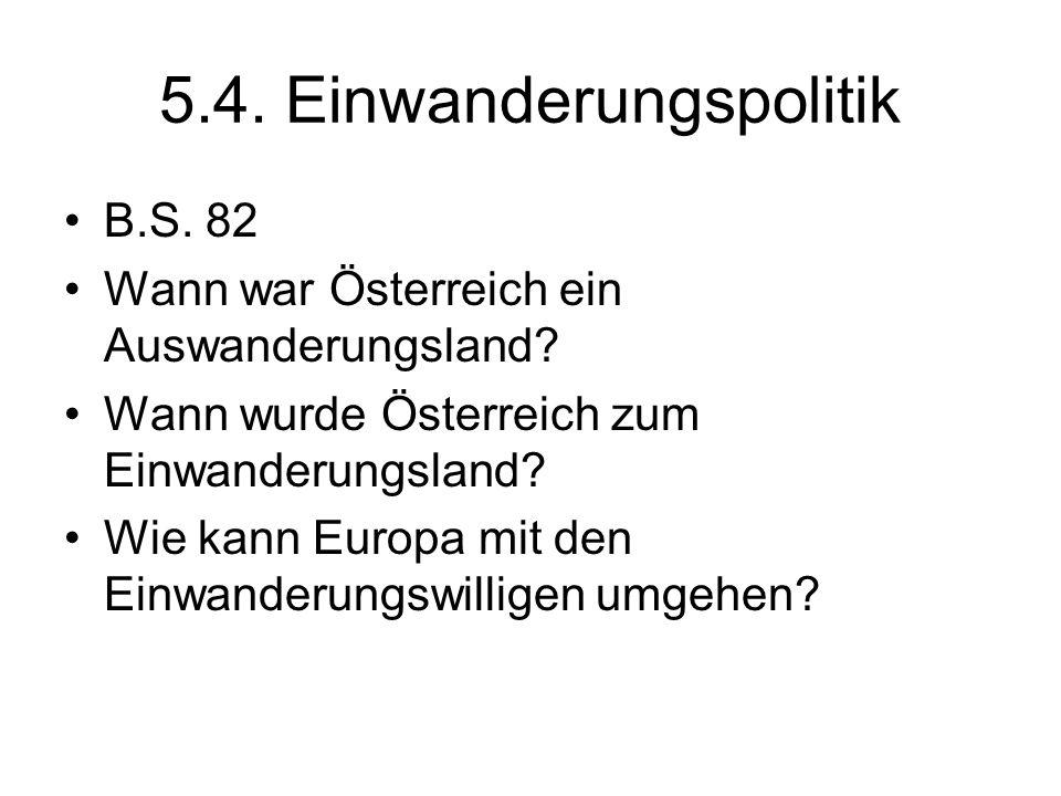 5.4. Einwanderungspolitik B.S. 82 Wann war Österreich ein Auswanderungsland? Wann wurde Österreich zum Einwanderungsland? Wie kann Europa mit den Einw