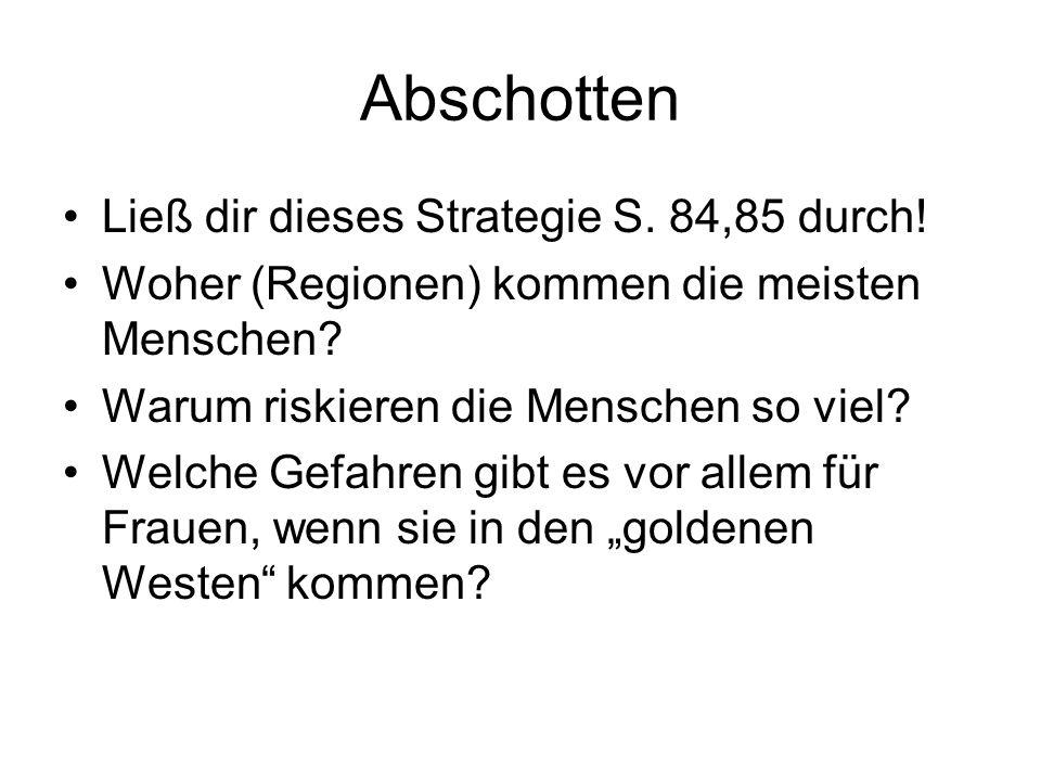 Abschotten Ließ dir dieses Strategie S. 84,85 durch! Woher (Regionen) kommen die meisten Menschen? Warum riskieren die Menschen so viel? Welche Gefahr