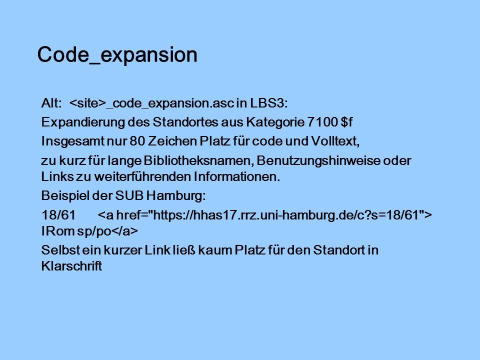 Code_expansion Alt: _code_expansion.asc in LBS3: Expandierung des Standortes aus Kategorie 7100 $f Insgesamt nur 80 Zeichen Platz für code und Volltext, zu kurz für lange Bibliotheksnamen, Benutzungshinweise oder Links zu weiterführenden Informationen.