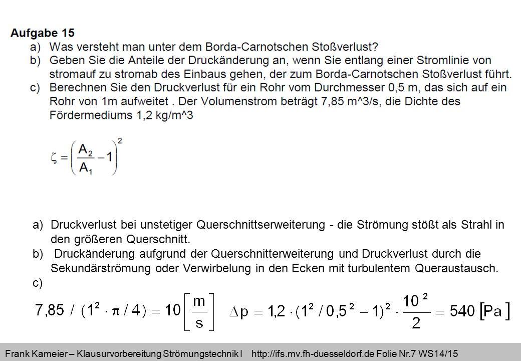 Frank Kameier – Klausurvorbereitung Strömungstechnik I http://ifs.mv.fh-duesseldorf.de Folie Nr.7 WS14/15 a)Druckverlust bei unstetiger Querschnittser