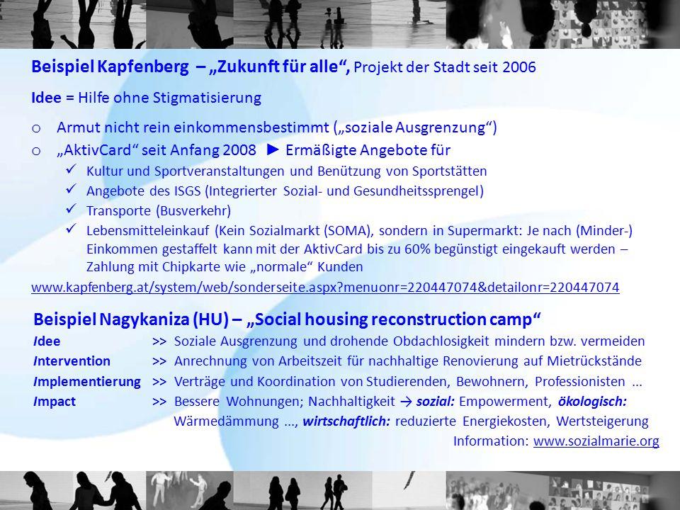 """Beispiel Kapfenberg – """"Zukunft für alle , Projekt der Stadt seit 2006 Idee = Hilfe ohne Stigmatisierung o Armut nicht rein einkommensbestimmt (""""soziale Ausgrenzung ) o """"AktivCard seit Anfang 2008 ► Ermäßigte Angebote für Kultur und Sportveranstaltungen und Benützung von Sportstätten Angebote des ISGS (Integrierter Sozial- und Gesundheitssprengel) Transporte (Busverkehr) Lebensmitteleinkauf (Kein Sozialmarkt (SOMA), sondern in Supermarkt: Je nach (Minder-) Einkommen gestaffelt kann mit der AktivCard bis zu 60% begünstigt eingekauft werden – Zahlung mit Chipkarte wie """"normale Kunden www.kapfenberg.at/system/web/sonderseite.aspx menuonr=220447074&detailonr=220447074 Beispiel Nagykaniza (HU) – """"Social housing reconstruction camp Idee >> Soziale Ausgrenzung und drohende Obdachlosigkeit mindern bzw."""