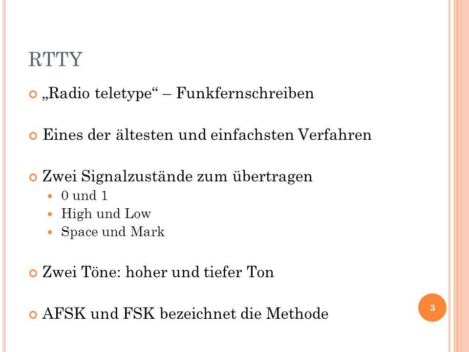 """RTTY """"Radio teletype – Funkfernschreiben Eines der ältesten und einfachsten Verfahren Zwei Signalzustände zum übertragen 0 und 1 High und Low Space und Mark Zwei Töne: hoher und tiefer Ton AFSK und FSK bezeichnet die Methode 3"""