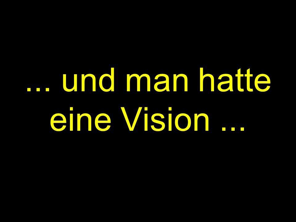 ... und man hatte eine Vision...