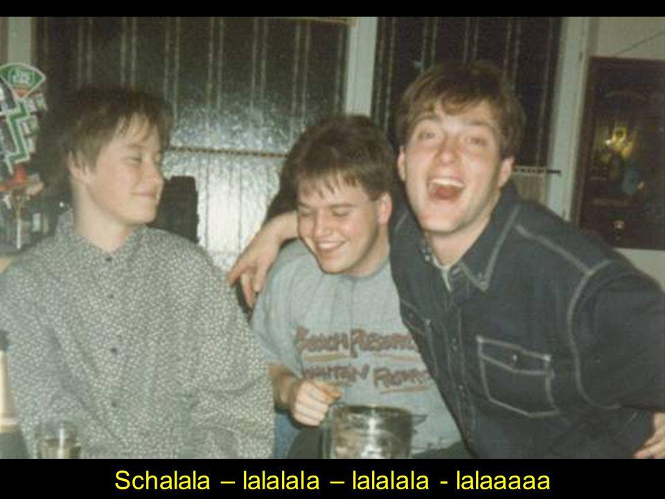 Schalala – lalalala – lalalala - lalaaaaa