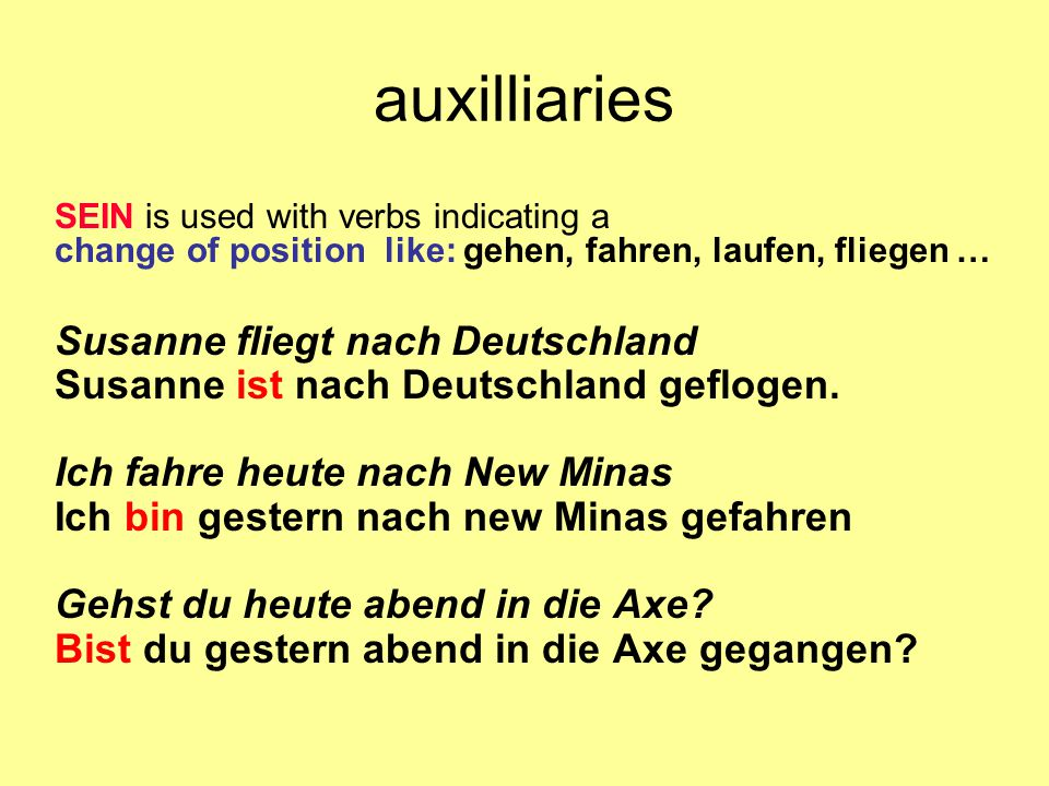 auxilliaries SEIN is used with verbs indicating a change of position like: gehen, fahren, laufen, fliegen … Susanne fliegt nach Deutschland Susanne is