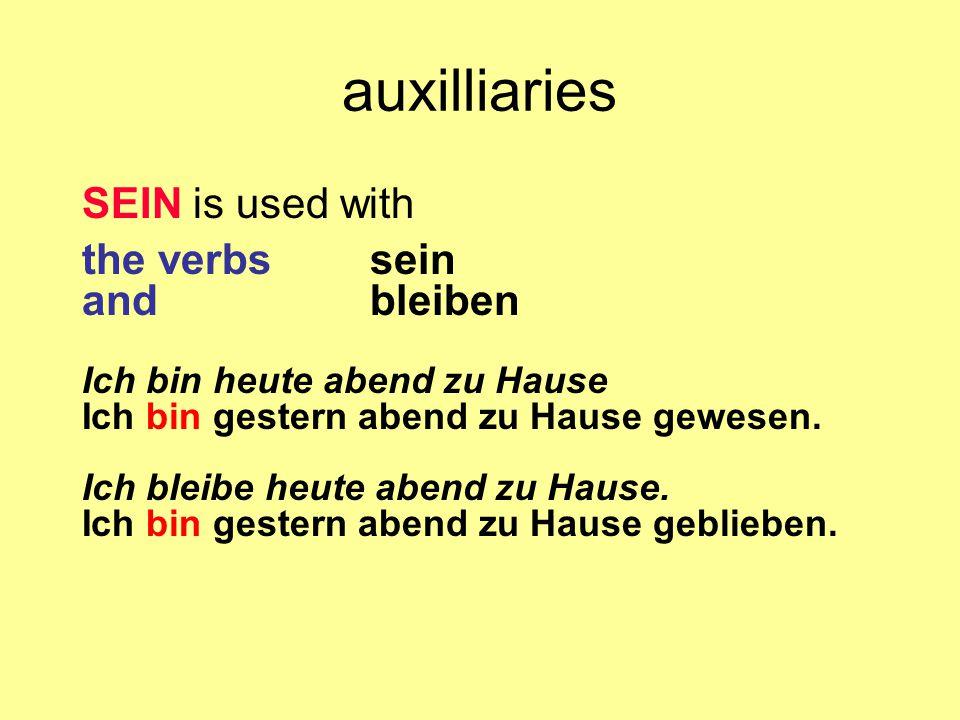 auxilliaries SEIN is used with the verbs sein and bleiben Ich bin heute abend zu Hause Ich bin gestern abend zu Hause gewesen. Ich bleibe heute abend